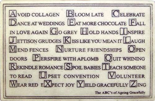 ABC's of Aging Gracefully:  Avoid collagen; Bloom late; Celebrate; Dance at weddings; Eat more chocolate; Fall in love again; Go grey; Hold hands; Inspire; Jettison grudges; Kiss like you mean it; Laugh; Mend fences; Nurture friendships; Open doors; Perspire with aplomb; Quit whining; Rekindle romance; Spoil babies; Teach someone to read; Upset convention; Volunteer; Wear read; eXpect joy; Yield gracefully; Zing