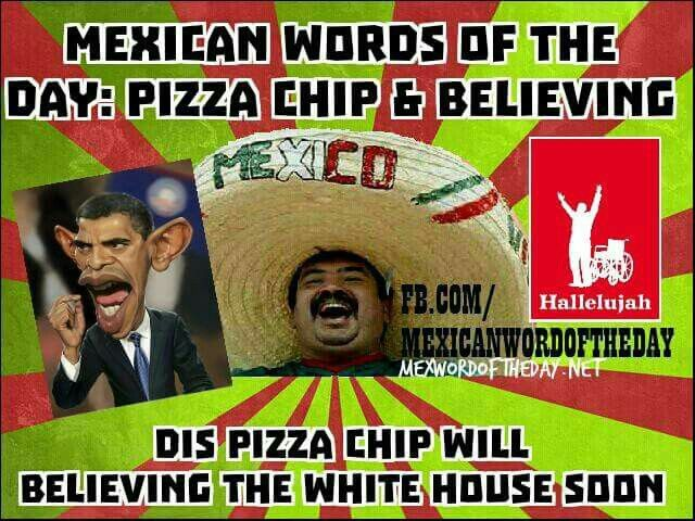 Funny Racist Mexican Memes: Mexican Words Of The Day: Pizza Chip & Believing. Dis