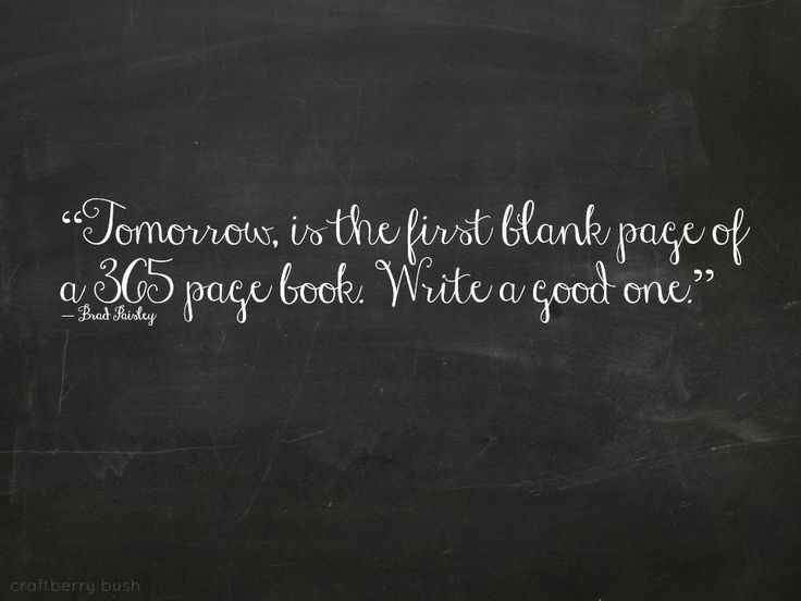 """Tomorrow is the first blank page of a 365 page book.  Write a good one.""                                               Brad Paisley"