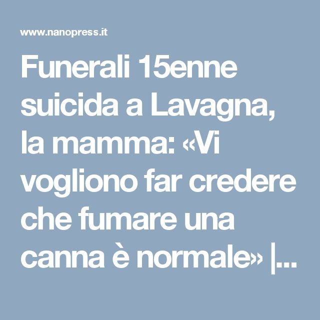 Funerali 15enne suicida a Lavagna, la mamma: «Vi vogliono far credere che fumare una canna è normale» | Nanopress