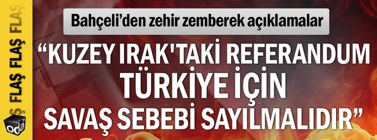 """""""Kuzey Irak'taki referandum Türkiye için savaş sebebi sayılmalıdır"""""""