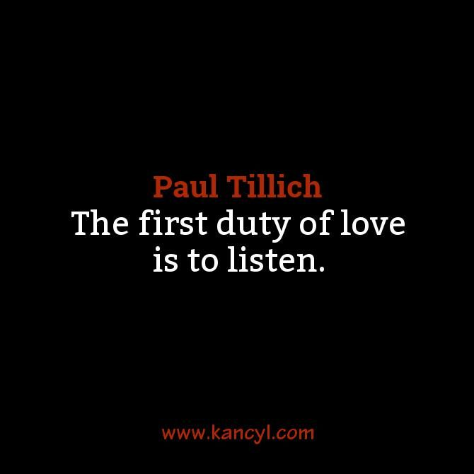 """""""The first duty of love is to listen."""", Paul Tillich"""