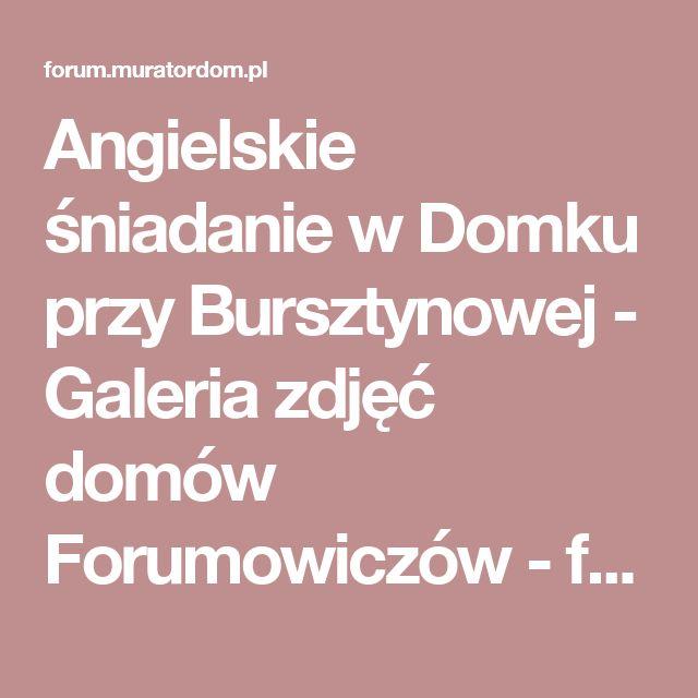 Angielskie śniadanie w Domku przy Bursztynowej - Galeria zdjęć domów Forumowiczów - forum.muratordom.pl