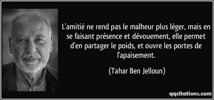L'amitié ne rend pas le malheur plus léger, mais en se faisant présence et dévouement, elle permet d'en partager le poids, et ouvre les portes de l'apaisement. (Tahar Ben Jelloun) #citations #TaharBenJelloun