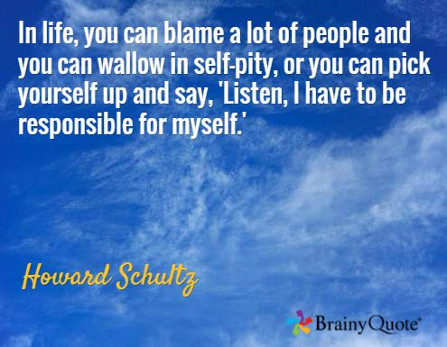 In life, you can blame a lot of people and you can wallow in self-pity, or you can pick yourself up and say, 'Listen, I have to be responsible for myself.' / Howard Schultz