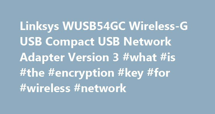 Linksys WUSB54GC Wireless-G USB Compact USB Network Adapter Version 3 #what #is #the #encryption #key #for #wireless #network http://renta.nef2.com/linksys-wusb54gc-wireless-g-usb-compact-usb-network-adapter-version-3-what-is-the-encryption-key-for-wireless-network/  # Linksys WUSB54GC Wireless-G USB Compact USB Network Adapter Version 3.0 Setup Driver 2.02.02 for Win XP/Vista The WUSB54GC is a compact wireless-G USB adapter that connects your computer to a wireless network. This adapter…