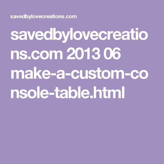 savedbylovecreations.com 2013 06 make-a-custom-console-table.html