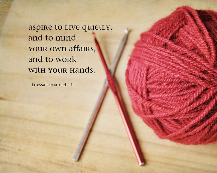"""And that ye study to be quiet, and to do your own business, and to work with your own hands, as we commanded you;""  1 Thessalonians 4:11"