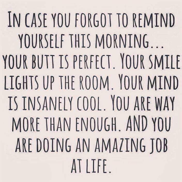 you are doing an amazing job at life!!