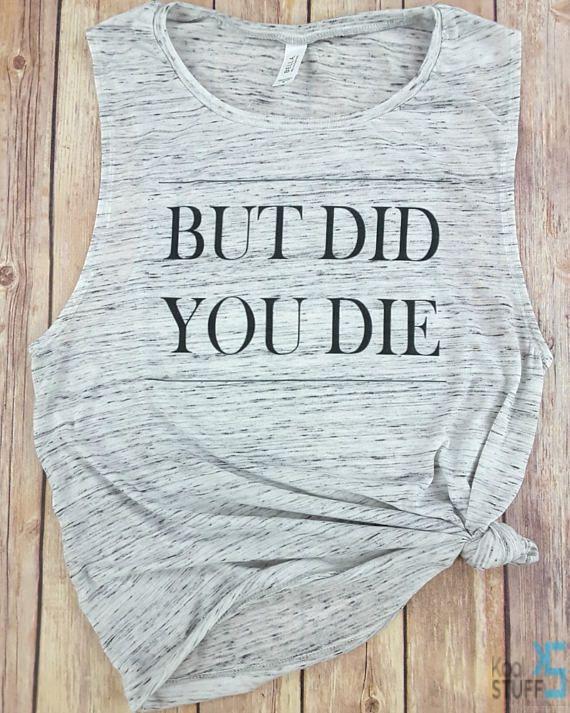 But Did you Die Tumblr Shirt Gym Tank Running Shirt  Gift