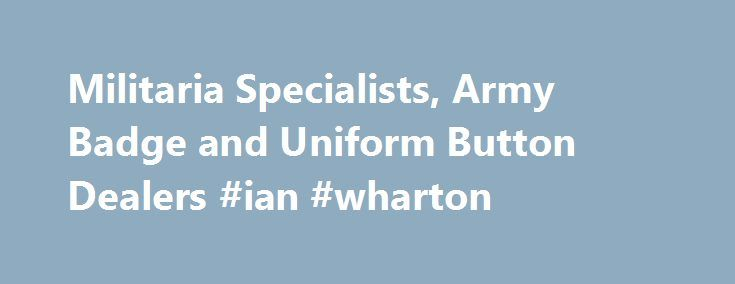 Militaria Specialists, Army Badge and Uniform Button Dealers #ian #wharton http://seattle.remmont.com/militaria-specialists-army-badge-and-uniform-button-dealers-ian-wharton/  # Staybrite Army Cap BadgesWe currently have over 120 different types of Staybrite army cap badge for sale. Staybrite Uniform ButtonsWe currently have around 600 different types of military Staybrite uniform button for sale. Army Officers' Cap BadgesWe currently have about 50 different types of Army Officers' cap badge…