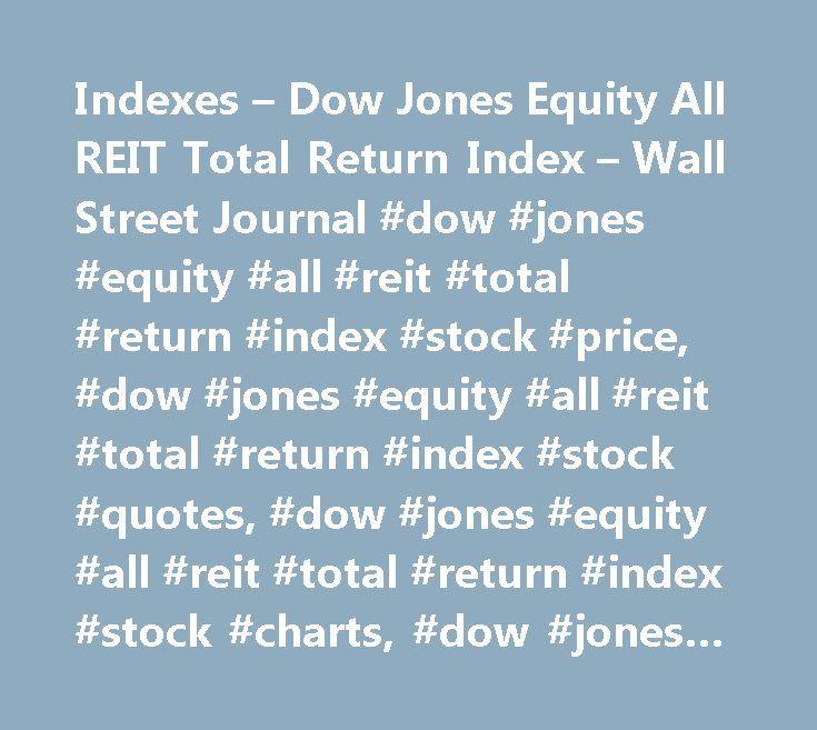 Indexes – Dow Jones Equity All REIT Total Return Index – Wall Street Journal #dow #jones #equity #all #reit #total #return #index #stock #price, #dow #jones #equity #all #reit #total #return #index #stock #quotes, #dow #jones #equity #all #reit #total #return #index #stock #charts, #dow #jones #equity #all #reit #total #return #index #news, #reit.xx #news, #reit.xx #stock #quotes, #reit.xx #stock #charts, #reit.xx #financials, #reit.xx #stock #price, #reit.xx #earnings, #reit.xx #estimates…