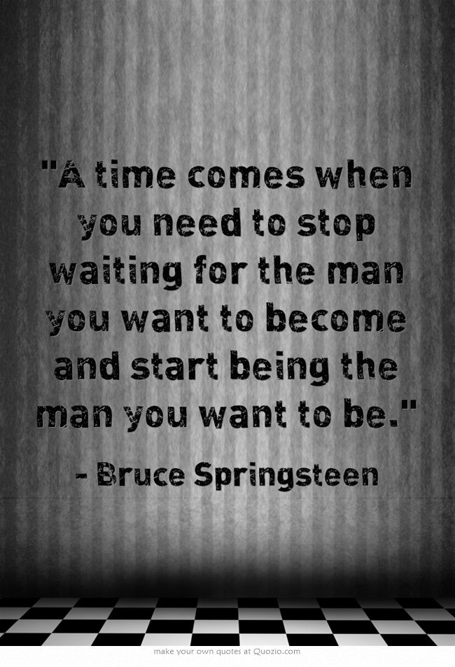 """""""A time comes when you need to stop waiting for the man you want to become and start being the man you want to be."""" ~  Bruce Springsteen"""
