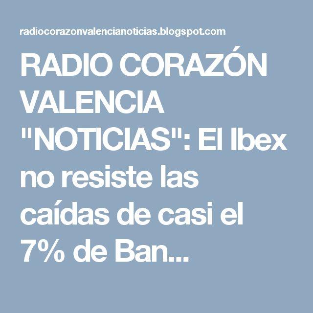 """RADIO CORAZÓN VALENCIA  """"NOTICIAS"""": El Ibex no resiste las caídas de casi el 7% de Ban..."""