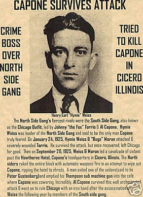 Hymie Weiss: After O'Banion's murder on Nov. 10, 1924, Weiss took command of the North Side Gang and swore to avenge his friend's death. On Jan. 12, 1925, Weiss and his men fired on Al Capone's limousine in front of a South Side restaurant; Capone was not present at the time. 12 days later, Weiss and Bugs Moran ambushed Johnny Torrio, the head of the South Side Gang, outside his home. Despite being badly wounded by pistol and shotgun fire, Torrio survived, and the rival gangs readied for…