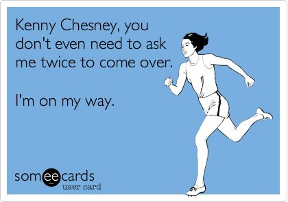 Kenny Chesney, you don't even need to ask me twice to come over. I'm on my way. | Somewhat Topical Ecard | someecards.com