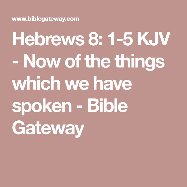 Hebrews 8: 1-5  KJV - Now of the things which we have spoken - Bible Gateway