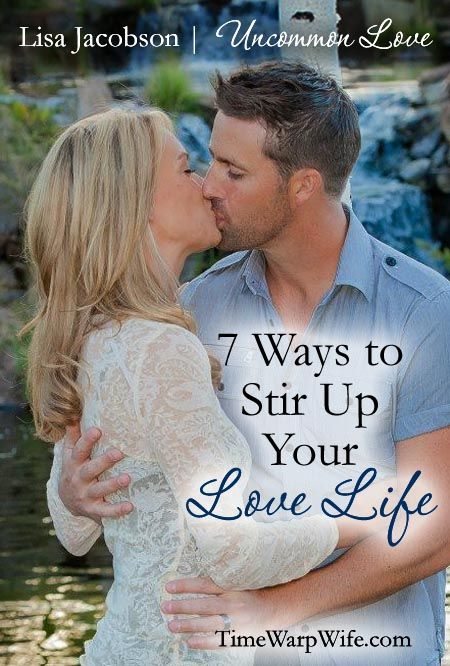 7 Ways to Stir Up Your Love Life - Uncommon Love Marriage Series at Time-Warp Wife