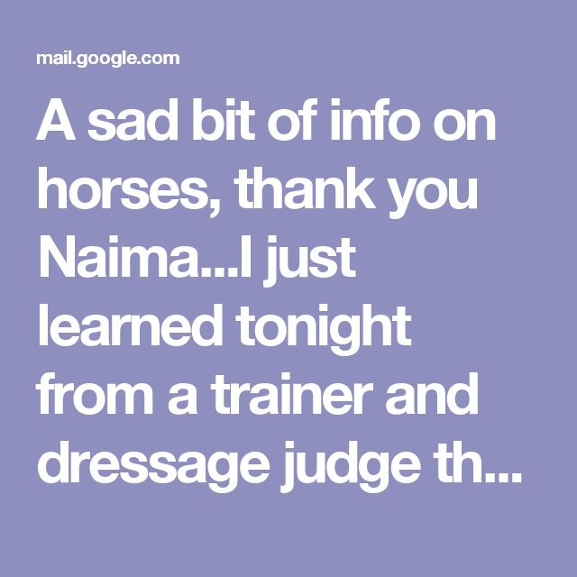 A sad bit of info on horses, thank you Naima...I just learned tonight from a trainer and dressage judge that horses kept in pens in riding stables become mentally ill, which is the only reason riding is sometimes cited - she says - as one of the most dangerous sports. It reminded me of what we've learned lately of the mental illness and aggression of zoo animals and aquatic ones like orcas in Sea World tanks. Not long ago it was normal entertainment to go to cock fights, bear or badger…