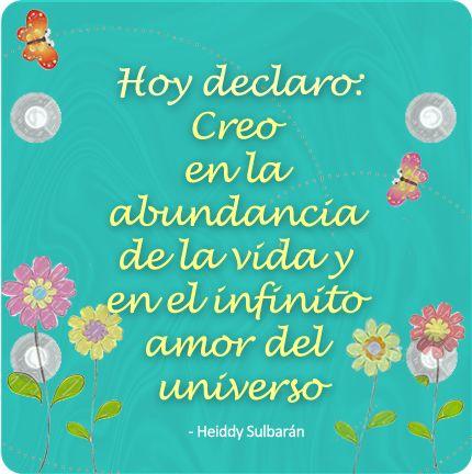 Hoy declaro: Creo en la abundancia de la vida y en el infinito amor del universo. Heiddy Sulbarán