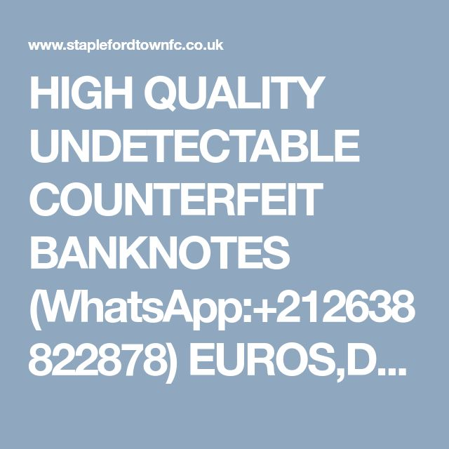 HIGH QUALITY UNDETECTABLE COUNTERFEIT BANKNOTES (WhatsApp:+212638822878) EUROS,DOLLARS AND POUNDS.AND S.S.D CHEMICALS. - General Discussion - Forum - Stapleford Town Football Club