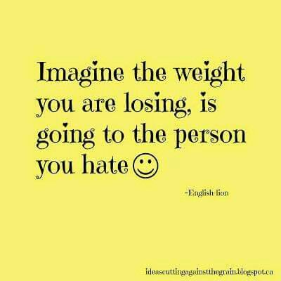 Weight you're losing is going to the person you hate