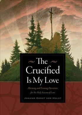 The Crucified Is My Love: Morning and Evening Devotions for the Holy Season of Lent
