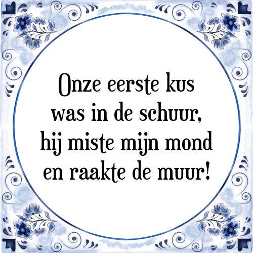 Onze eerste kus was in de schuur, hij miste mijn mond en raakte de muur - Bekijk of bestel deze Tegel nu op Tegelspreuken.nl