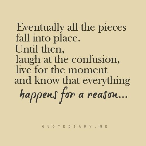 """""""Eventually all the pieces fall into place. Until then, laugh at the confusion, live for the moment and know that everything happens for a reason…"""""""