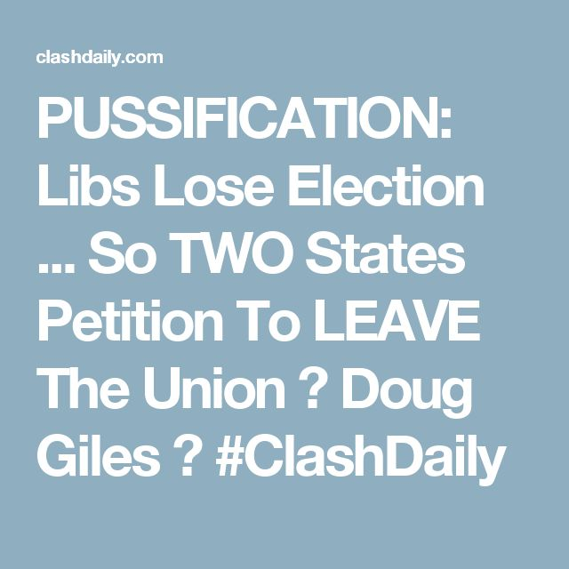 PUSSIFICATION: Libs Lose Election ... So TWO States Petition To LEAVE The Union ⋆ Doug Giles ⋆ #ClashDaily