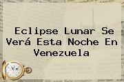 http://tecnoautos.com/wp-content/uploads/imagenes/tendencias/thumbs/eclipse-lunar-se-vera-esta-noche-en-venezuela.jpg eclipse de Sol. Eclipse lunar se verá esta noche en Venezuela, Enlaces, Imágenes, Videos y Tweets - http://tecnoautos.com/actualidad/eclipse-de-sol-eclipse-lunar-se-vera-esta-noche-en-venezuela/