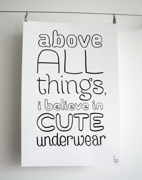 Above All Things I Believe In Cute Underwear, 12x18 Print - YES!