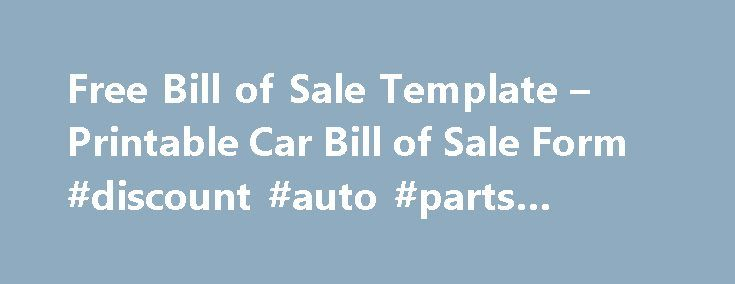 Free Bill of Sale Template – Printable Car Bill of Sale Form #discount #auto #parts #online http://nef2.com/free-bill-of-sale-template-printable-car-bill-of-sale-form-discount-auto-parts-online/  #bill of sale auto # Free Bill of Sale Template Download a Free Bill of Sale Template for Microsoft Word or a Printable Car Bill of Sale Form The most common use for a Bill of Sale is to document the transfer of ownership of a car, vehicle, or automobile from the seller to the...
