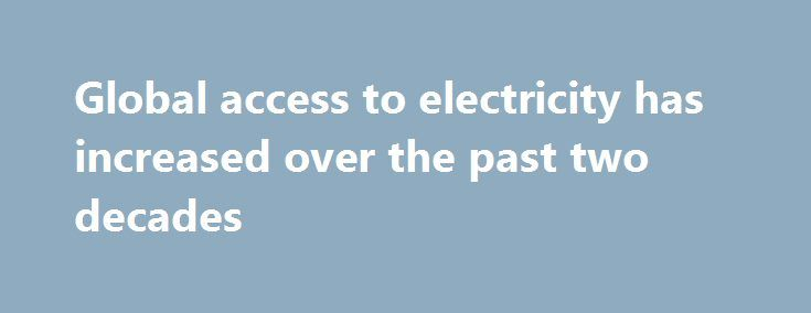 Global access to electricity has increased over the past two decades http://betiforexcom.livejournal.com/24711774.html  According to the most recent data from the World Bank, 15% of the world's population--approximately 1.1 billion people--lacked access to electricity in 2014. However, access to electricity has been generally increasing over the past two decades. In 199...The post Global access to electricity has increased over the past two decades appeared first on aroundworld24.com…