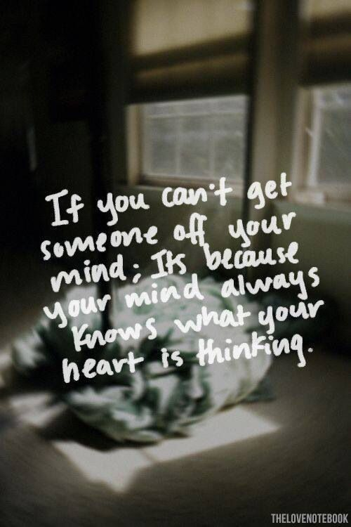 If you can't get someone off your mind, it's because your mind always knows what your heart is thinking