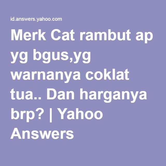 Merk Cat rambut ap yg bgus,yg warnanya coklat tua.. Dan harganya brp? | Yahoo Answers