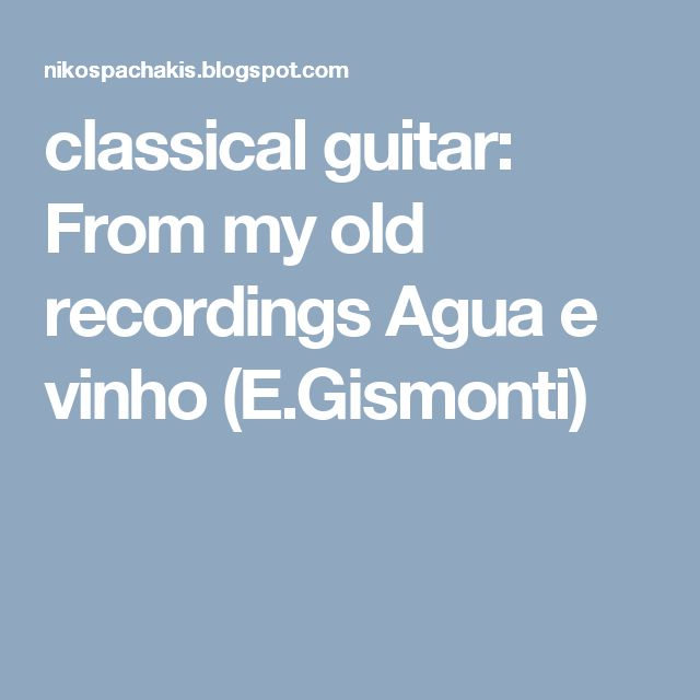 classical guitar: From my old recordings Agua e vinho (E.Gismonti)