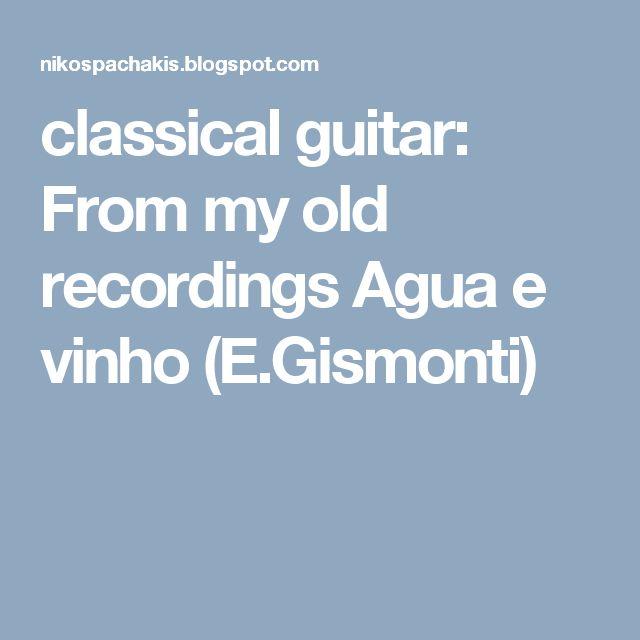 classical guitar: From my old recordings Agua e vinho (E.Gismonti)