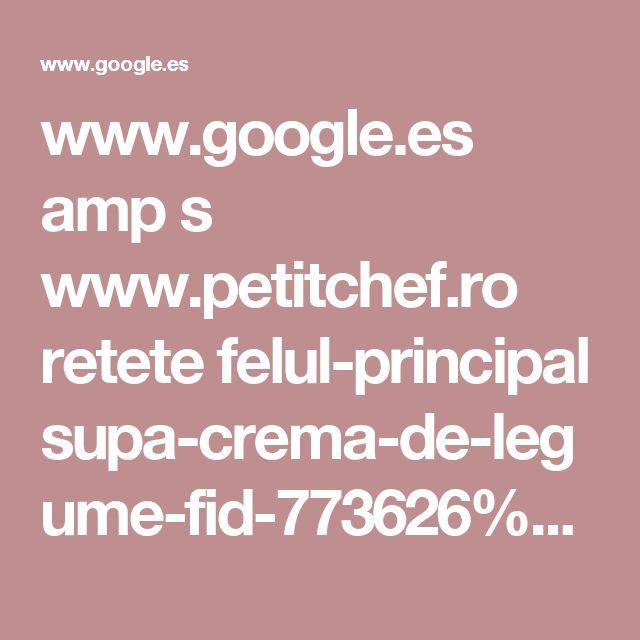 www.google.es amp s www.petitchef.ro retete felul-principal supa-crema-de-legume-fid-773626%3famp=1