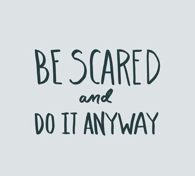 Be scared. Do it anyway.