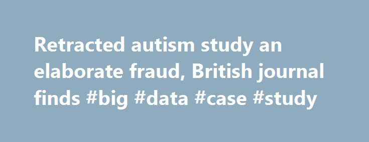 Retracted autism study an elaborate fraud, British journal finds #big #data #case #study http://namibia.remmont.com/retracted-autism-study-an-elaborate-fraud-british-journal-finds-big-data-case-study/  # Retracted autism study an 'elaborate fraud,' British journal finds NEW: Dr. Andrew Wakefield says his work has been grossly distorted British journal BMJ accuses Wakefield of faking data for his 1998 paper The damage to public health continues as a result of the autism-vaccine claim The…
