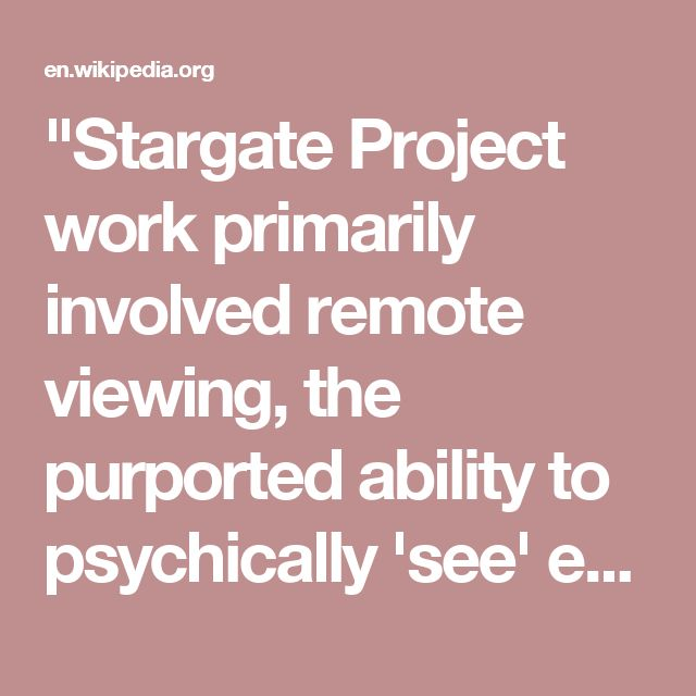 """Stargate Project work primarily involved remote viewing, the purported ability to psychically 'see' events, sites, or information from a great distance. The project was overseen until 1987 by Lt. Frederick Holmes 'Skip' Atwater, an aide and 'psychic headhunter' to Maj. Gen. Albert Stubblebine, and later president of the Monroe Institute. The unit was small-scale, comprising about 15 to 20 individuals, and was run out of 'an old, leaky wooden barracks'."""