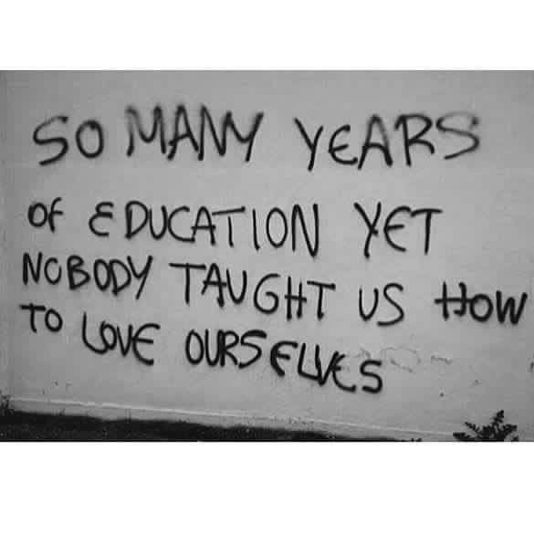 So many years of education yet nobody taught us how to love ourselves