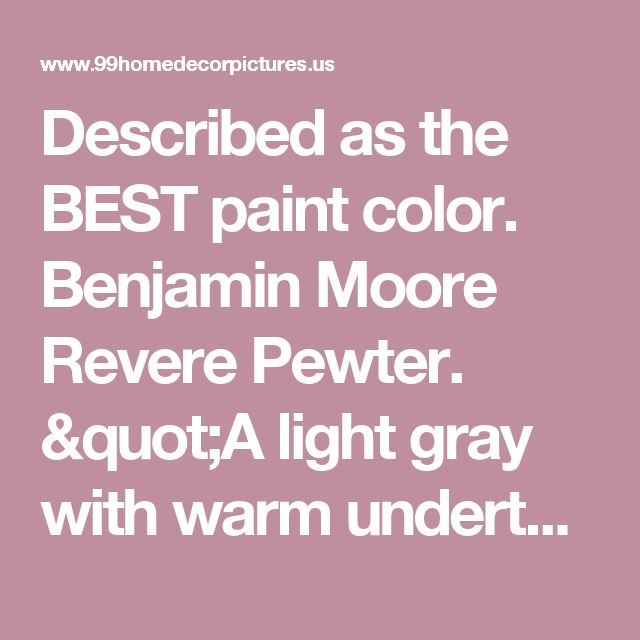 "Described as the BEST paint color. Benjamin Moore Revere Pewter. ""A light gray with warm undertones, this classic shade creates a unifying look that calms and restores. A great transitional color, it's perfect for an open floor plan."" - Home Decor"