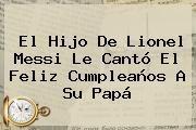 http://tecnoautos.com/wp-content/uploads/imagenes/tendencias/thumbs/el-hijo-de-lionel-messi-le-canto-el-feliz-cumpleanos-a-su-papa.jpg Lionel Messi. El hijo de Lionel Messi le cantó el feliz cumpleaños a su papá, Enlaces, Imágenes, Videos y Tweets - http://tecnoautos.com/actualidad/lionel-messi-el-hijo-de-lionel-messi-le-canto-el-feliz-cumpleanos-a-su-papa/
