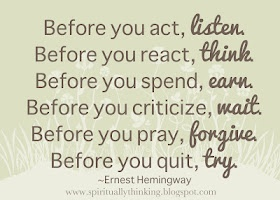 Before you act, listen.  Before you react, think.  Before you respond, earn.  Before you criticize, wait.  Before you pray, forgive.  Before you quit, try.