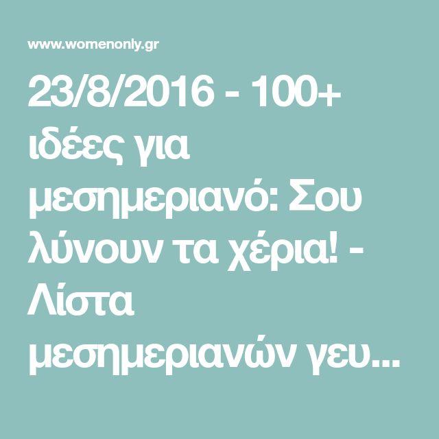 23/8/2016 - 100+ ιδέες για μεσημεριανό: Σου λύνουν τα χέρια! - Λίστα μεσημεριανών γευμάτων με δεκάδες εναλλακτικές επιλογές φαγητών! Δίνει απάντηση στην ερώτηση «Τι να μαγειρέψω σήμερα;»... - κουζινα , γευσεις - womenonly.gr