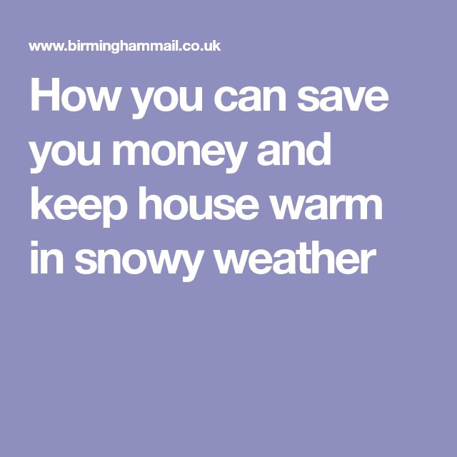 How you can save you money and keep house warm in snowy weather