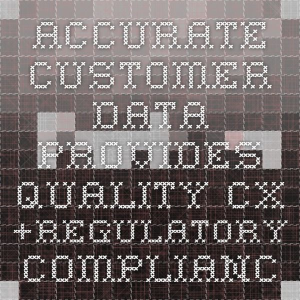 Accurate customer data provides quality CX +regulatory compliance
