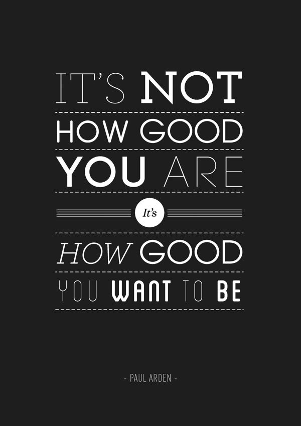 """""""It's not how good you are, it's how good you want to be"""" - Paul Arden"""